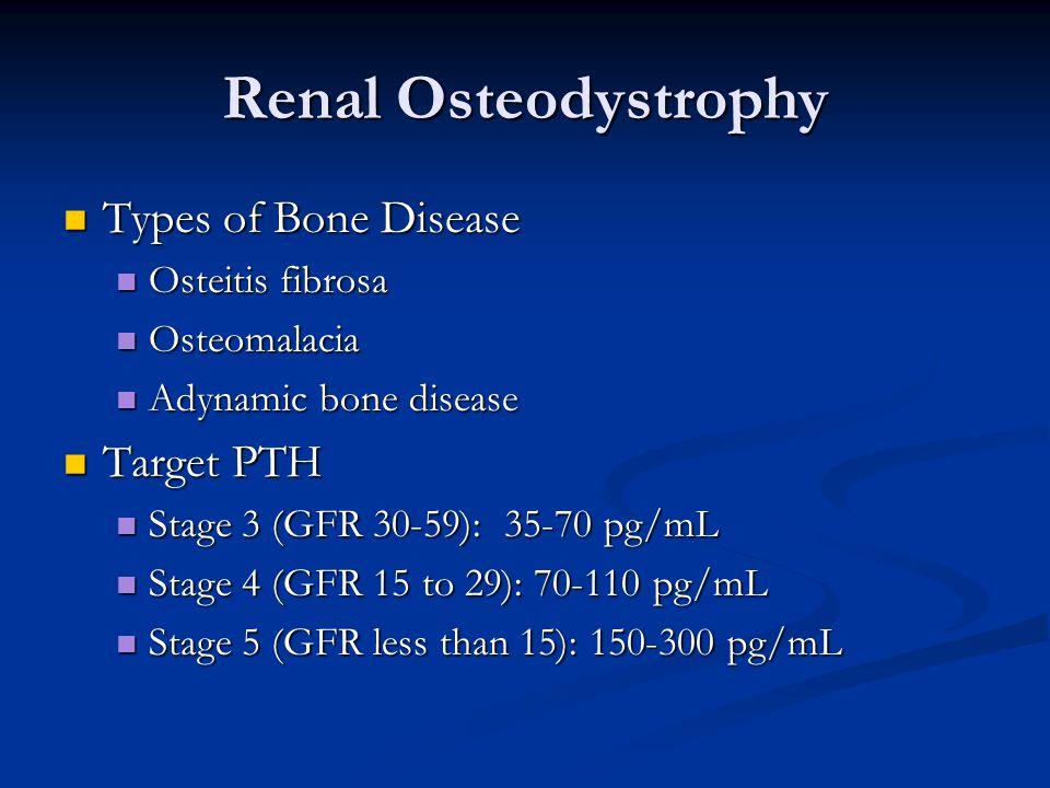 Renal Osteodystrophy Types of Bone Disease Types of Bone Disease Osteitis fibrosa Osteitis fibrosa Osteomalacia Osteomalacia Adynamic bone disease Adynamic bone disease Target PTH Target PTH Stage 3 (GFR 30-59): 35-70 pg/mL Stage 3 (GFR 30-59): 35-70 pg/mL Stage 4 (GFR 15 to 29): 70-110 pg/mL Stage 4 (GFR 15 to 29): 70-110 pg/mL Stage 5 (GFR less than 15): 150-300 pg/mL Stage 5 (GFR less than 15): 150-300 pg/mL