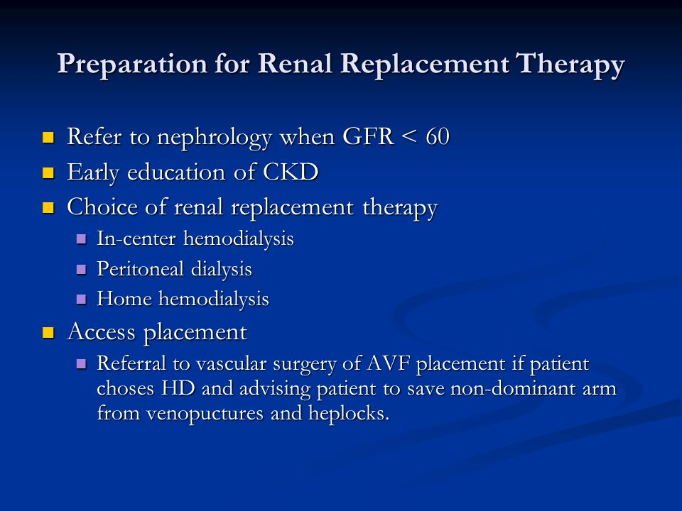 Preparation for Renal Replacement Therapy Refer to nephrology when GFR < 60 Refer to nephrology when GFR < 60 Early education of CKD Early education o