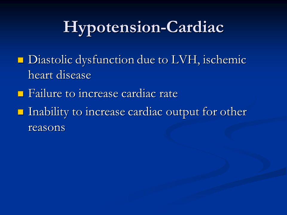 Hypotension-Cardiac Diastolic dysfunction due to LVH, ischemic heart disease Diastolic dysfunction due to LVH, ischemic heart disease Failure to increase cardiac rate Failure to increase cardiac rate Inability to increase cardiac output for other reasons Inability to increase cardiac output for other reasons