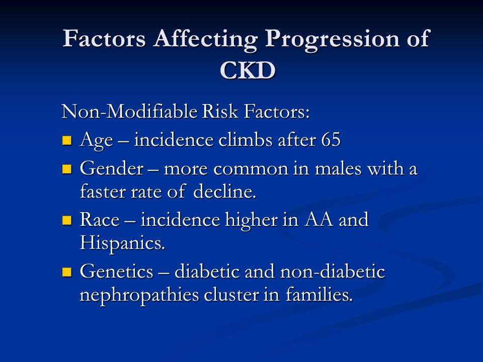 Factors Affecting Progression of CKD Non-Modifiable Risk Factors: Age – incidence climbs after 65 Age – incidence climbs after 65 Gender – more common