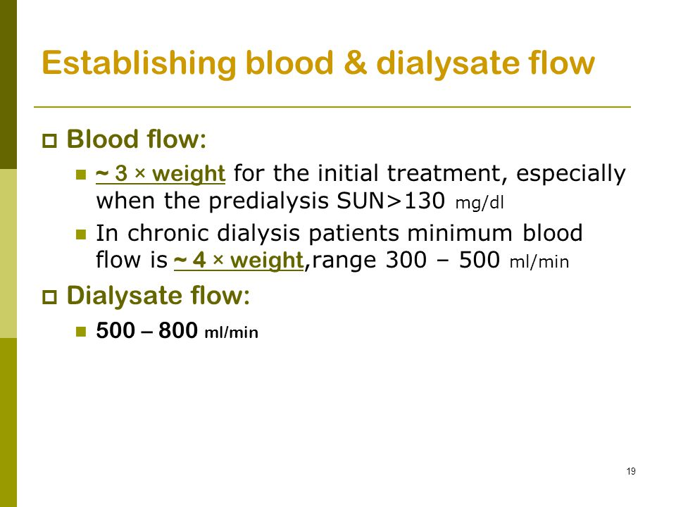 19 Establishing blood & dialysate flow  Blood flow: ~ 3 × weight for the initial treatment, especially when the predialysis SUN>130 mg/dl In chronic dialysis patients minimum blood flow is ~ 4 × weight,range 300 – 500 ml/min  Dialysate flow: 500 – 800 ml/min