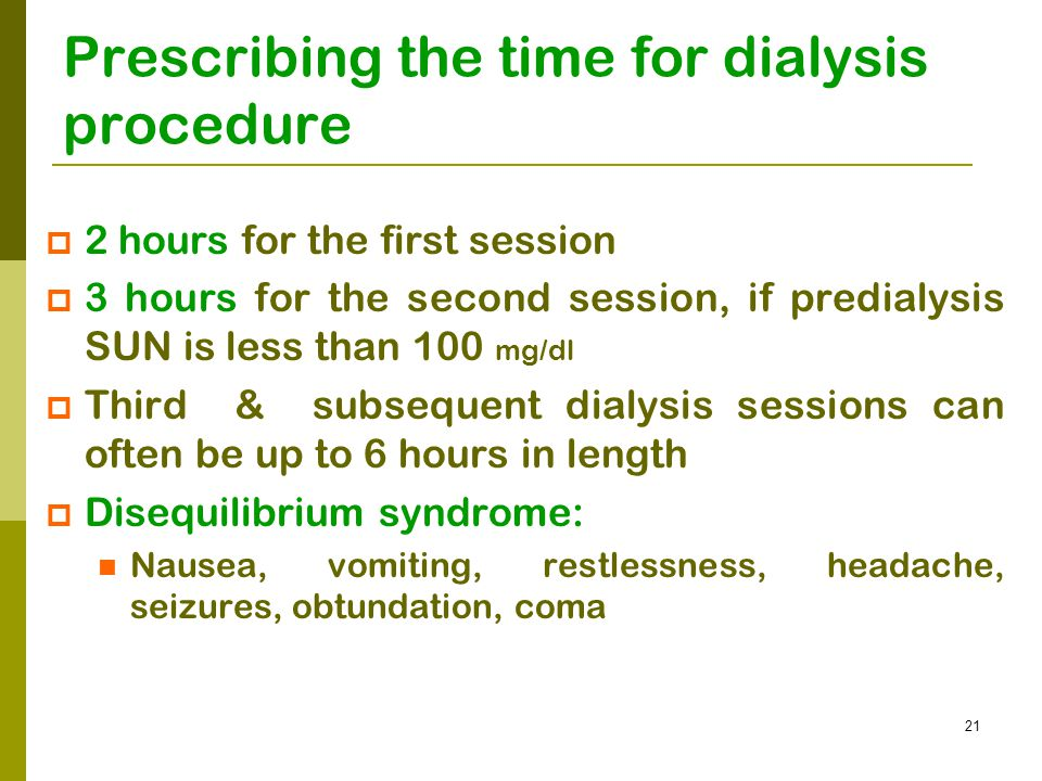 21 Prescribing the time for dialysis procedure 22 hours for the first session 33 hours for the second session, if predialysis SUN is less than 100 mg/dl TThird & subsequent dialysis sessions can often be up to 6 hours in length DDisequilibrium syndrome: Nausea, vomiting, restlessness, headache, seizures, obtundation, coma