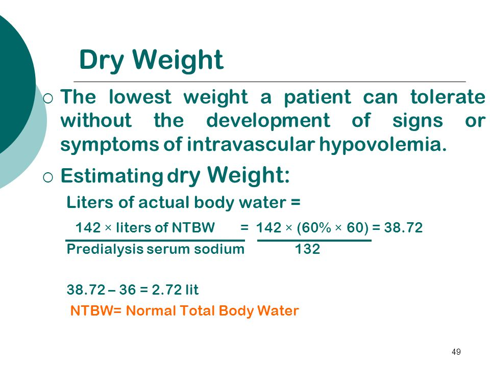 49 Dry Weight  The lowest weight a patient can tolerate without the development of signs or symptoms of intravascular hypovolemia.