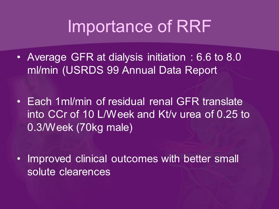 Importance of RRF Average GFR at dialysis initiation : 6.6 to 8.0 ml/min (USRDS 99 Annual Data Report Each 1ml/min of residual renal GFR translate into CCr of 10 L/Week and Kt/v urea of 0.25 to 0.3/Week (70kg male) Improved clinical outcomes with better small solute clearences