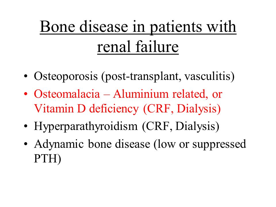 Bone disease in patients with renal failure Osteoporosis (post-transplant, vasculitis) Osteomalacia – Aluminium related, or Vitamin D deficiency (CRF,