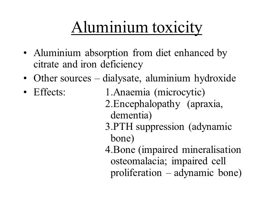 Aluminium toxicity Aluminium absorption from diet enhanced by citrate and iron deficiency Other sources – dialysate, aluminium hydroxide Effects:1.Ana