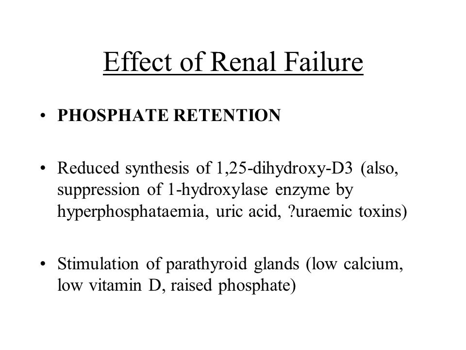 Effect of Renal Failure PHOSPHATE RETENTION Reduced synthesis of 1,25-dihydroxy-D3 (also, suppression of 1-hydroxylase enzyme by hyperphosphataemia, u