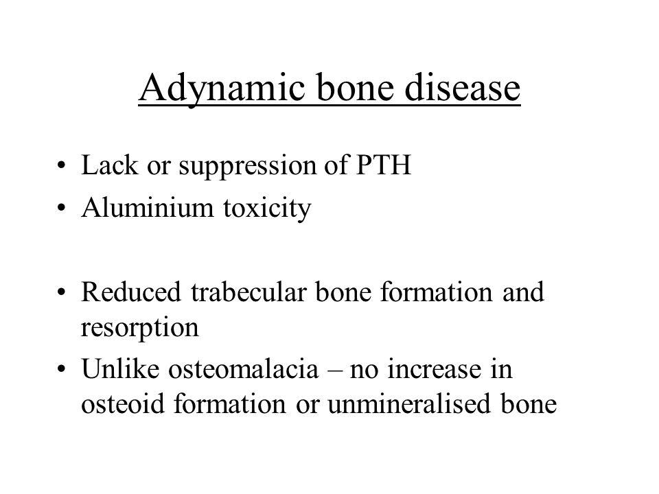 Adynamic bone disease Lack or suppression of PTH Aluminium toxicity Reduced trabecular bone formation and resorption Unlike osteomalacia – no increase