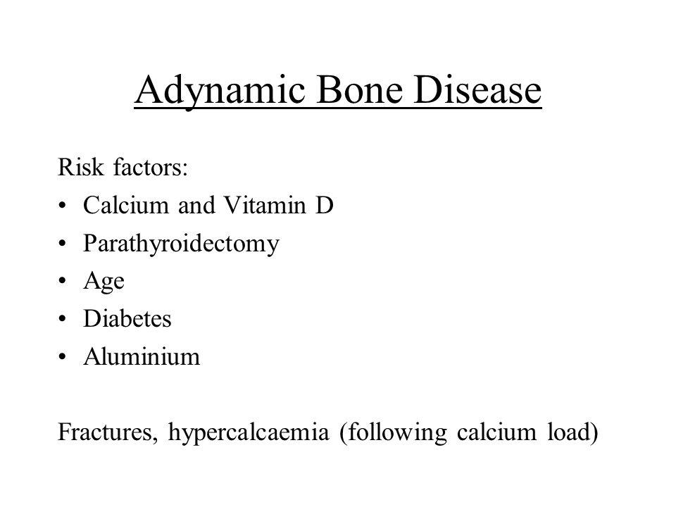 Adynamic Bone Disease Risk factors: Calcium and Vitamin D Parathyroidectomy Age Diabetes Aluminium Fractures, hypercalcaemia (following calcium load)