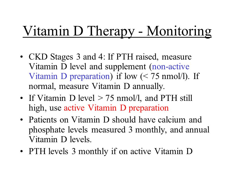 Vitamin D Therapy - Monitoring CKD Stages 3 and 4: If PTH raised, measure Vitamin D level and supplement (non-active Vitamin D preparation) if low (<