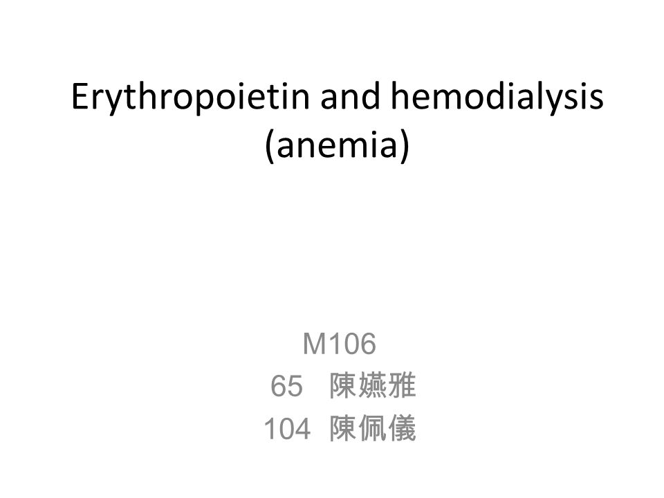 Erythropoietin and hemodialysis (anemia) M106 65 陳嬿雅 104 陳佩儀
