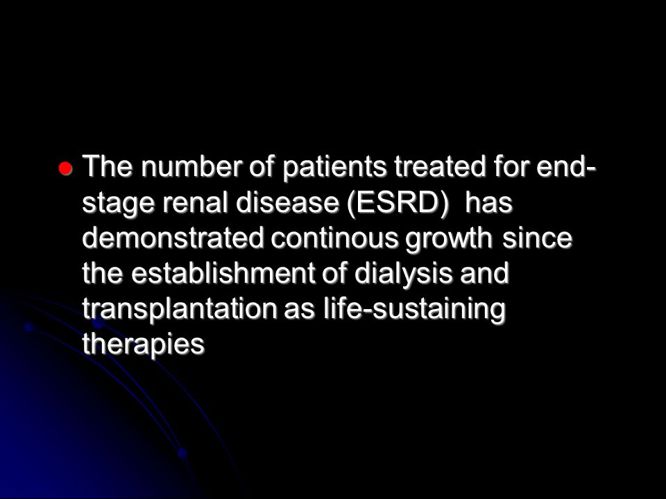 The number of patients treated for end- stage renal disease (ESRD) has demonstrated continous growth since the establishment of dialysis and transplantation as life-sustaining therapies The number of patients treated for end- stage renal disease (ESRD) has demonstrated continous growth since the establishment of dialysis and transplantation as life-sustaining therapies