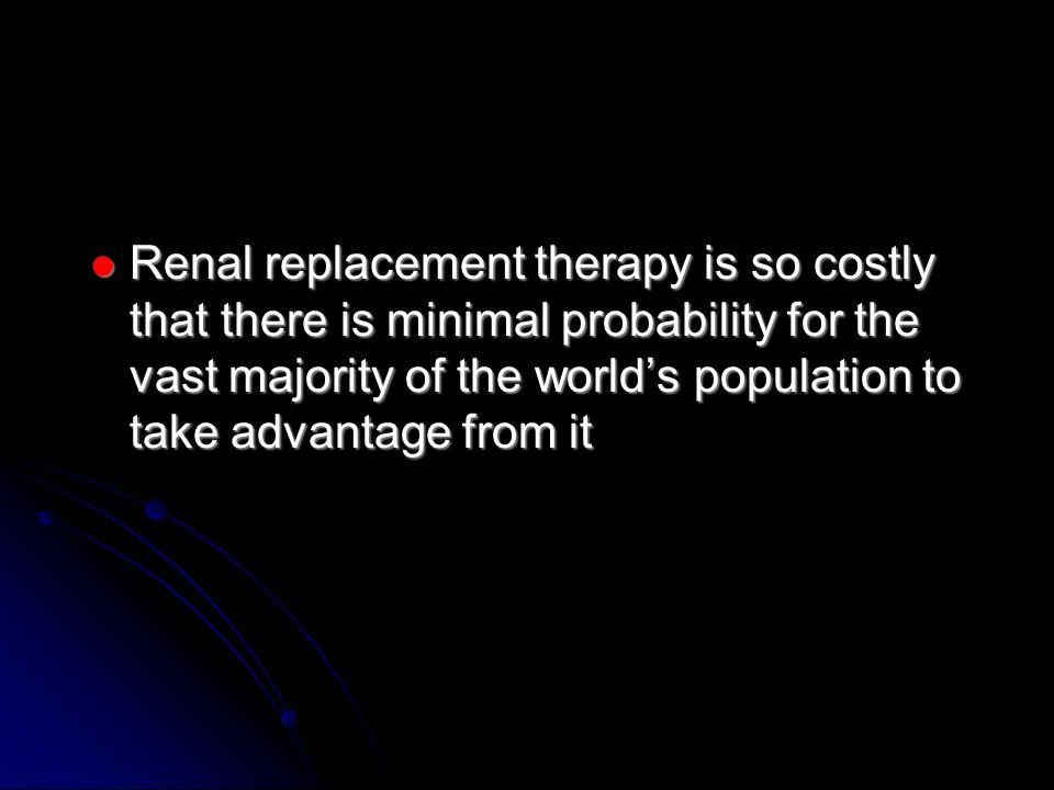 Renal replacement therapy is so costly that there is minimal probability for the vast majority of the world's population to take advantage from it Renal replacement therapy is so costly that there is minimal probability for the vast majority of the world's population to take advantage from it