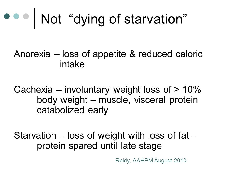 Not dying of starvation Anorexia – loss of appetite & reduced caloric intake Cachexia – involuntary weight loss of > 10% body weight – muscle, visceral protein catabolized early Starvation – loss of weight with loss of fat – protein spared until late stage Reidy, AAHPM August 2010