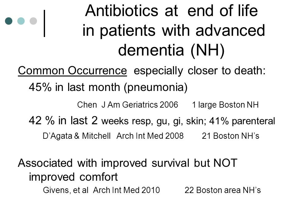 Antibiotics at end of life in patients with advanced dementia (NH) Common Occurrence especially closer to death: 45% in last month (pneumonia) Chen J Am Geriatrics 2006 1 large Boston NH 42 % in last 2 weeks resp, gu, gi, skin; 41% parenteral D'Agata & Mitchell Arch Int Med 2008 21 Boston NH's Associated with improved survival but NOT improved comfort Givens, et al Arch Int Med 2010 22 Boston area NH's