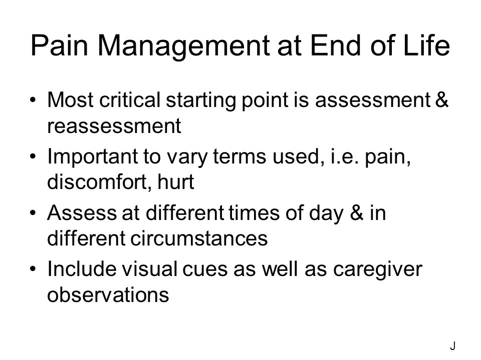 Pain Management at End of Life Most critical starting point is assessment & reassessment Important to vary terms used, i.e.