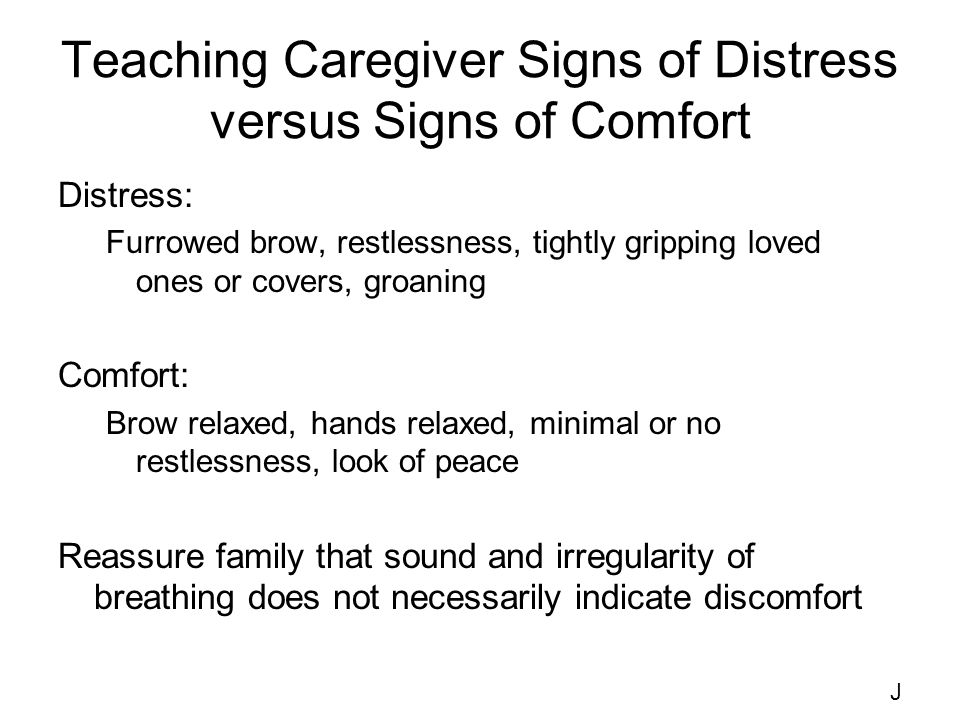 Teaching Caregiver Signs of Distress versus Signs of Comfort Distress: Furrowed brow, restlessness, tightly gripping loved ones or covers, groaning Comfort: Brow relaxed, hands relaxed, minimal or no restlessness, look of peace Reassure family that sound and irregularity of breathing does not necessarily indicate discomfort J