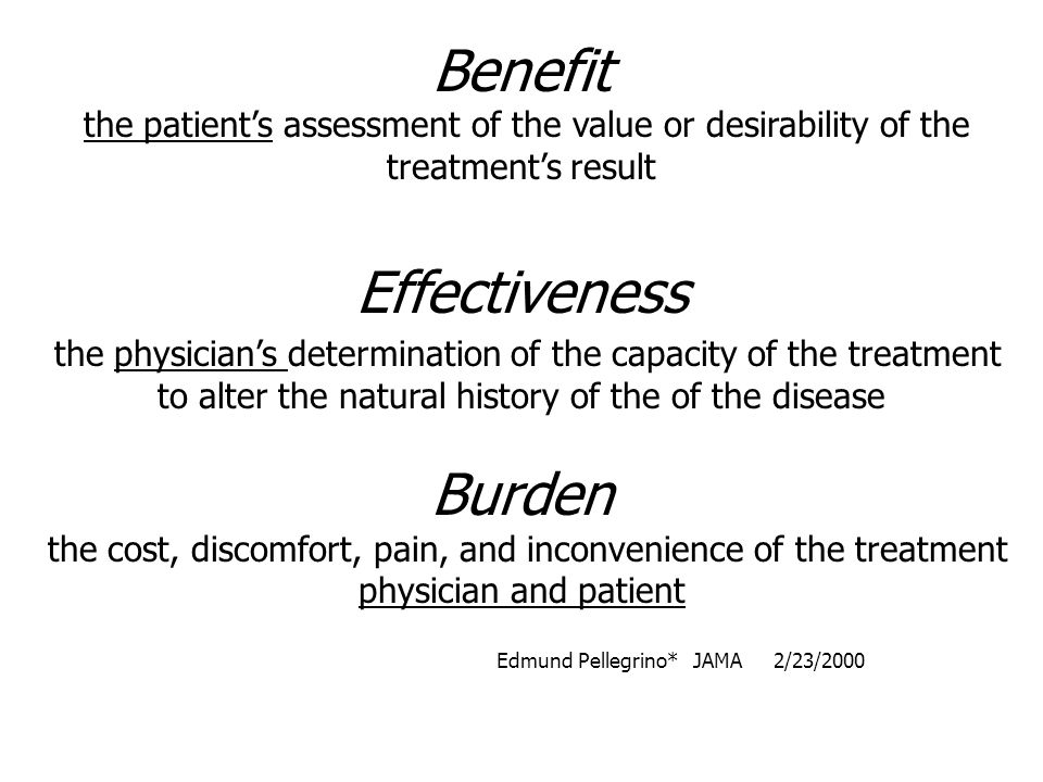 Benefit the patient's assessment of the value or desirability of the treatment's result Effectiveness the physician's determination of the capacity of the treatment to alter the natural history of the of the disease Burden the cost, discomfort, pain, and inconvenience of the treatment physician and patient Edmund Pellegrino* JAMA 2/23/2000