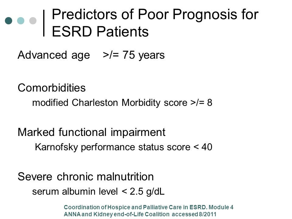 Advanced age >/= 75 years Comorbidities modified Charleston Morbidity score >/= 8 Marked functional impairment Karnofsky performance status score < 40 Severe chronic malnutrition serum albumin level < 2.5 g/dL Predictors of Poor Prognosis for ESRD Patients Coordination of Hospice and Palliative Care in ESRD.