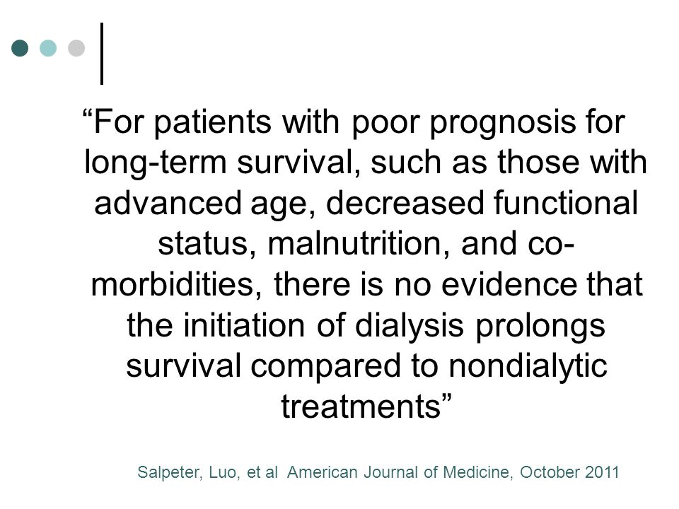 For patients with poor prognosis for long-term survival, such as those with advanced age, decreased functional status, malnutrition, and co- morbidities, there is no evidence that the initiation of dialysis prolongs survival compared to nondialytic treatments Salpeter, Luo, et al American Journal of Medicine, October 2011