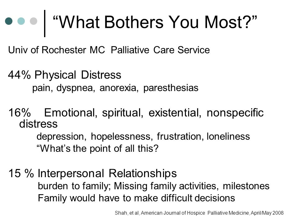 What Bothers You Most? 15% Dying process Just want to get this over with Fear of future physical suffering Sense of not having enough time to do important things 12% loss of function and normalcy Inability to eat and other bodily functions Impossible to continue with work 11% concern regarding location Not being home Being unable to leave hospital 9 % Distress over medical providers or treatment All these different doctors Med side effect I don't like being sleepy