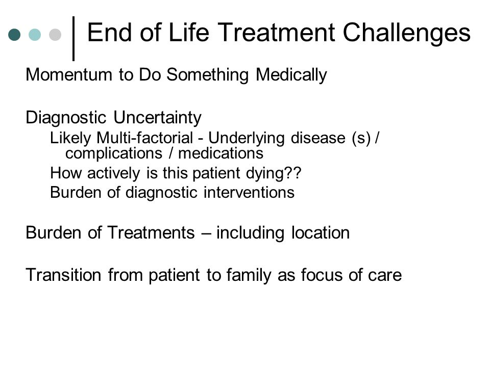 Symptom Management Challenges End of Life Older age (two-thirds are age 65 years or older) Malnutrition, low serum albumin Frequent autonomic nervous system failure Decreased renal function Borderline cognition Lower seizure threshold (metastatic brain involvement, use of opioids) Long-term opioid therapy Multiple drug therapy Up to Date.com Accessed 12/2011