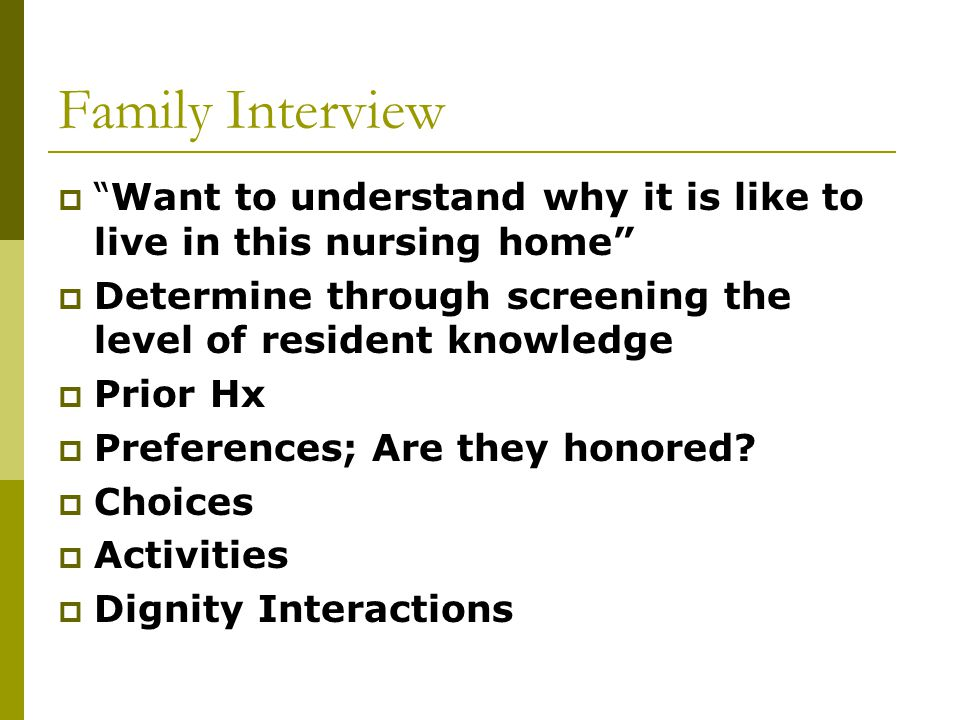 Family Interview  Want to understand why it is like to live in this nursing home  Determine through screening the level of resident knowledge  Prior Hx  Preferences; Are they honored.