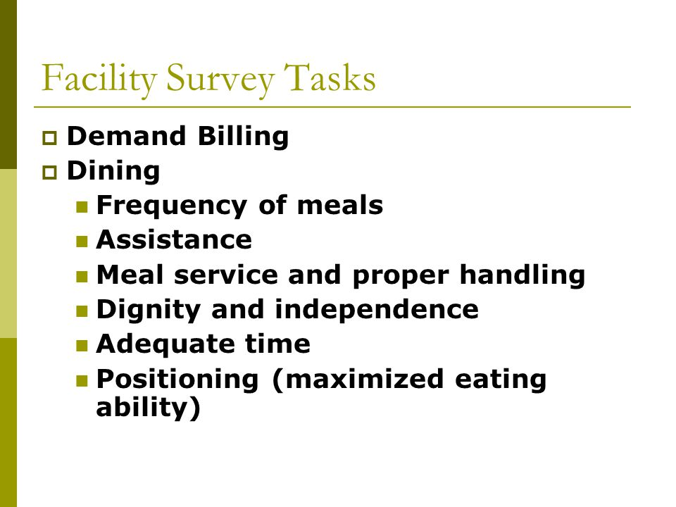 Facility Survey Tasks  Demand Billing  Dining Frequency of meals Assistance Meal service and proper handling Dignity and independence Adequate time Positioning (maximized eating ability)
