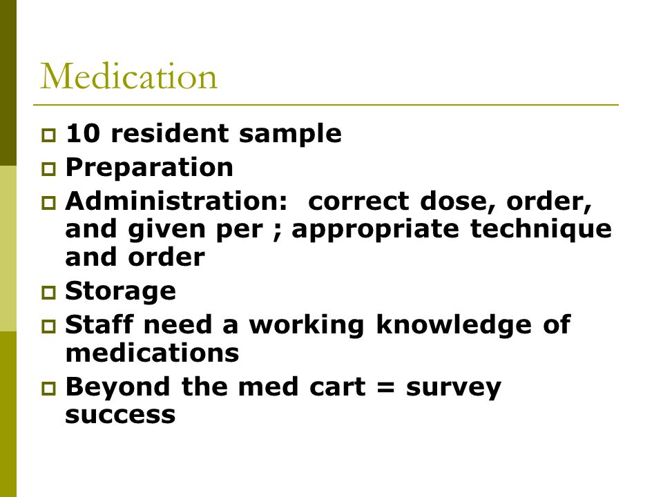 Medication  10 resident sample  Preparation  Administration: correct dose, order, and given per ; appropriate technique and order  Storage  Staff need a working knowledge of medications  Beyond the med cart = survey success