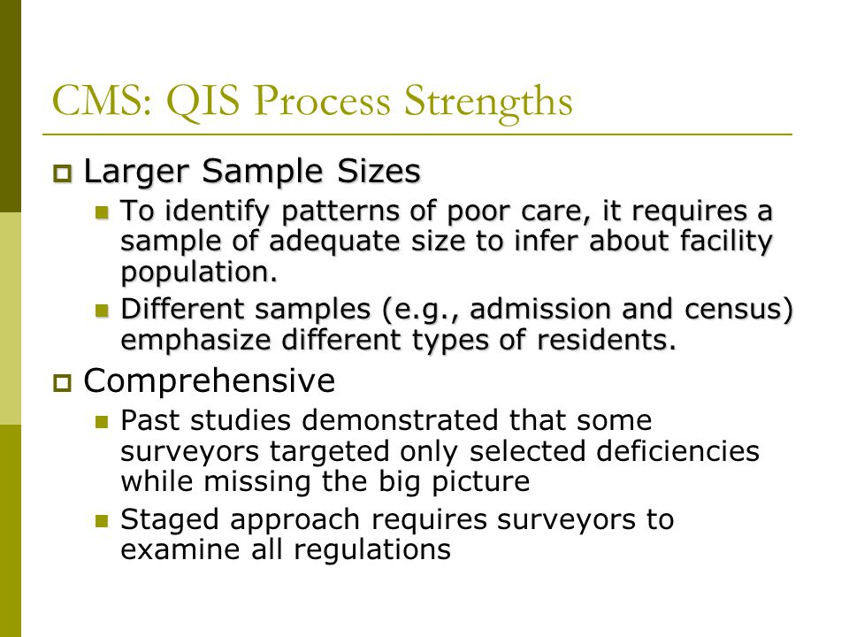 CMS: QIS Process Strengths  Larger Sample Sizes To identify patterns of poor care, it requires a sample of adequate size to infer about facility popu