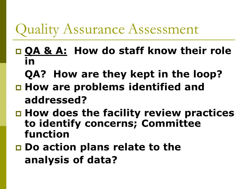 Quality Assurance Assessment  QA & A: How do staff know their role in QA? How are they kept in the loop?  How are problems identified and addressed?
