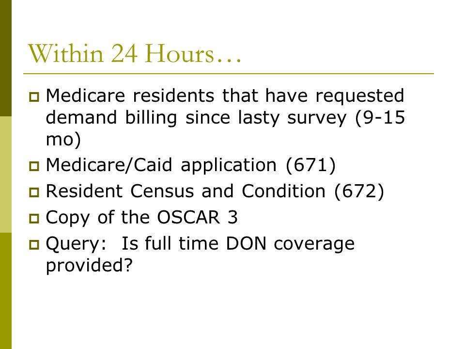 Within 24 Hours…  Medicare residents that have requested demand billing since lasty survey (9-15 mo)  Medicare/Caid application (671)  Resident Cen