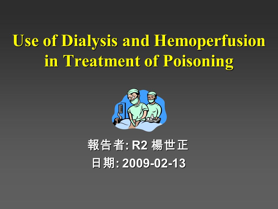 Use of Dialysis and Hemoperfusion in Treatment of Poisoning 報告者 : R2 楊世正 日期 : 2009-02-13