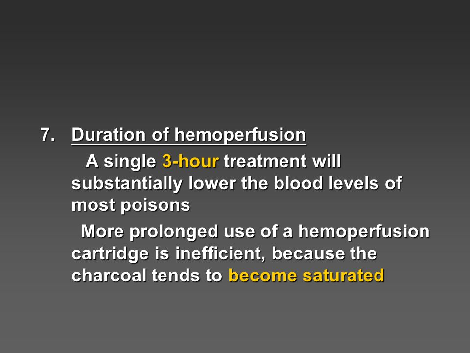 7.Duration of hemoperfusion A single 3-hour treatment will substantially lower the blood levels of most poisons A single 3-hour treatment will substantially lower the blood levels of most poisons More prolonged use of a hemoperfusion cartridge is inefficient, because the charcoal tends to become saturated More prolonged use of a hemoperfusion cartridge is inefficient, because the charcoal tends to become saturated