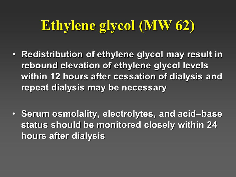 Ethylene glycol (MW 62) Redistribution of ethylene glycol may result in rebound elevation of ethylene glycol levels within 12 hours after cessation of dialysis and repeat dialysis may be necessaryRedistribution of ethylene glycol may result in rebound elevation of ethylene glycol levels within 12 hours after cessation of dialysis and repeat dialysis may be necessary Serum osmolality, electrolytes, and acid–base status should be monitored closely within 24 hours after dialysisSerum osmolality, electrolytes, and acid–base status should be monitored closely within 24 hours after dialysis