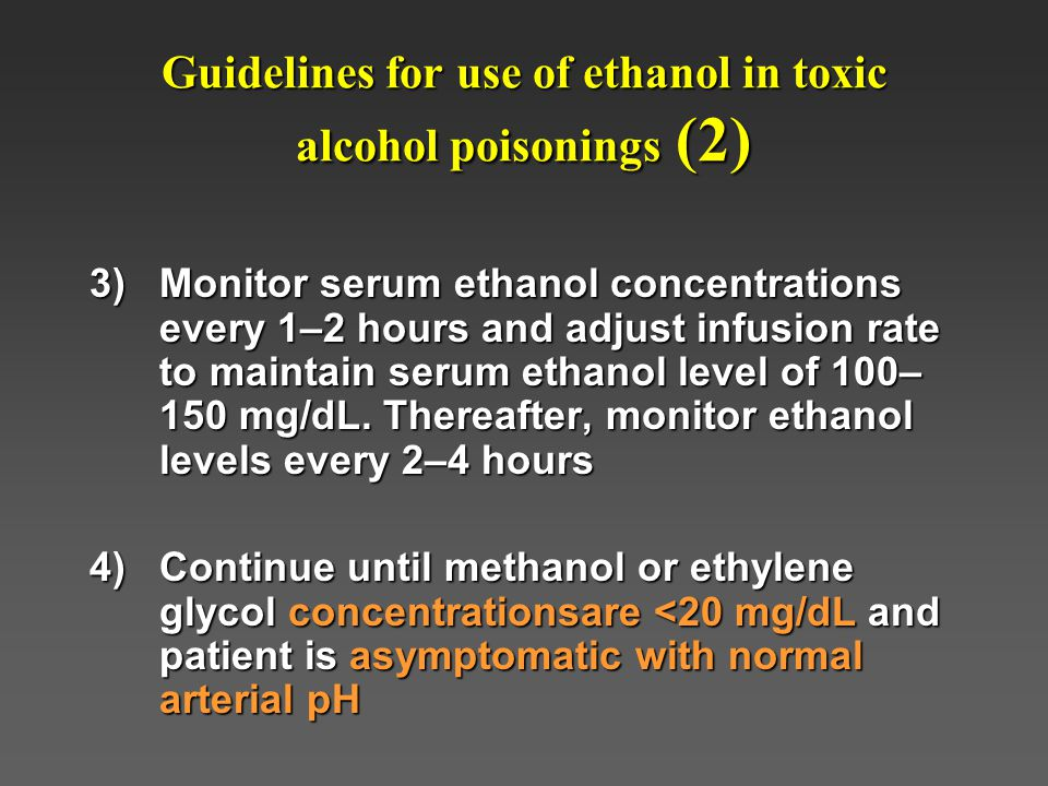 Guidelines for use of ethanol in toxic alcohol poisonings (2) 3)Monitor serum ethanol concentrations every 1–2 hours and adjust infusion rate to maintain serum ethanol level of 100– 150 mg/dL.