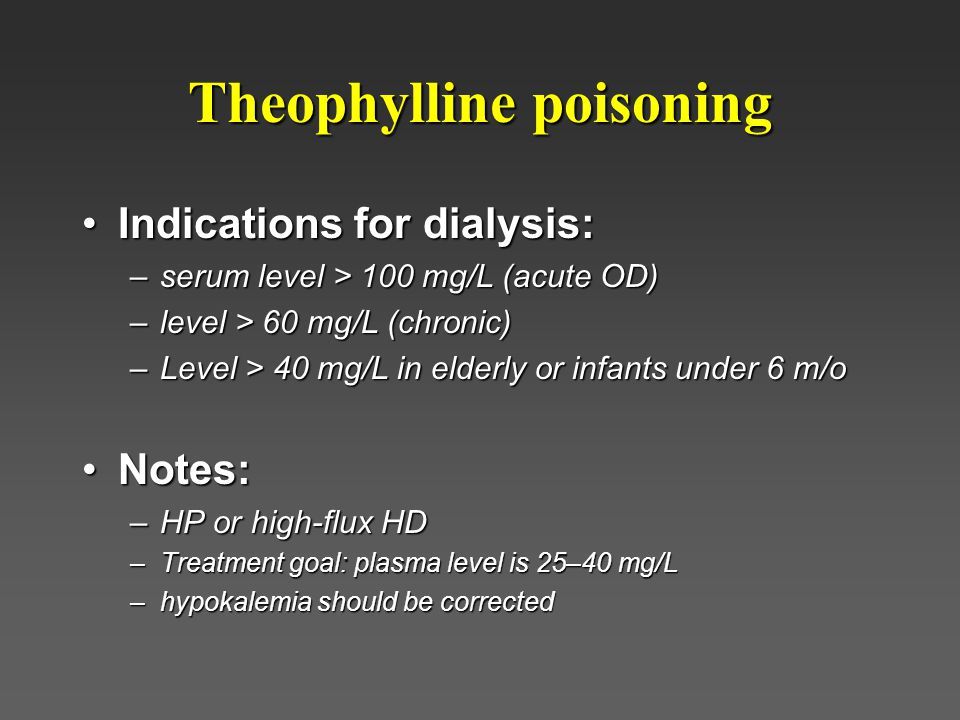 Theophylline poisoning Indications for dialysis:Indications for dialysis: –serum level > 100 mg/L (acute OD) –level > 60 mg/L (chronic) –Level > 40 mg/L in elderly or infants under 6 m/o Notes:Notes: –HP or high-flux HD –Treatment goal: plasma level is 25–40 mg/L –hypokalemia should be corrected