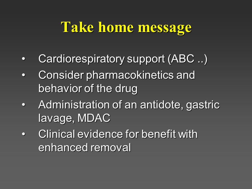 Take home message Cardiorespiratory support (ABC..)Cardiorespiratory support (ABC..) Consider pharmacokinetics and behavior of the drugConsider pharmacokinetics and behavior of the drug Administration of an antidote, gastric lavage, MDACAdministration of an antidote, gastric lavage, MDAC Clinical evidence for benefit with enhanced removalClinical evidence for benefit with enhanced removal