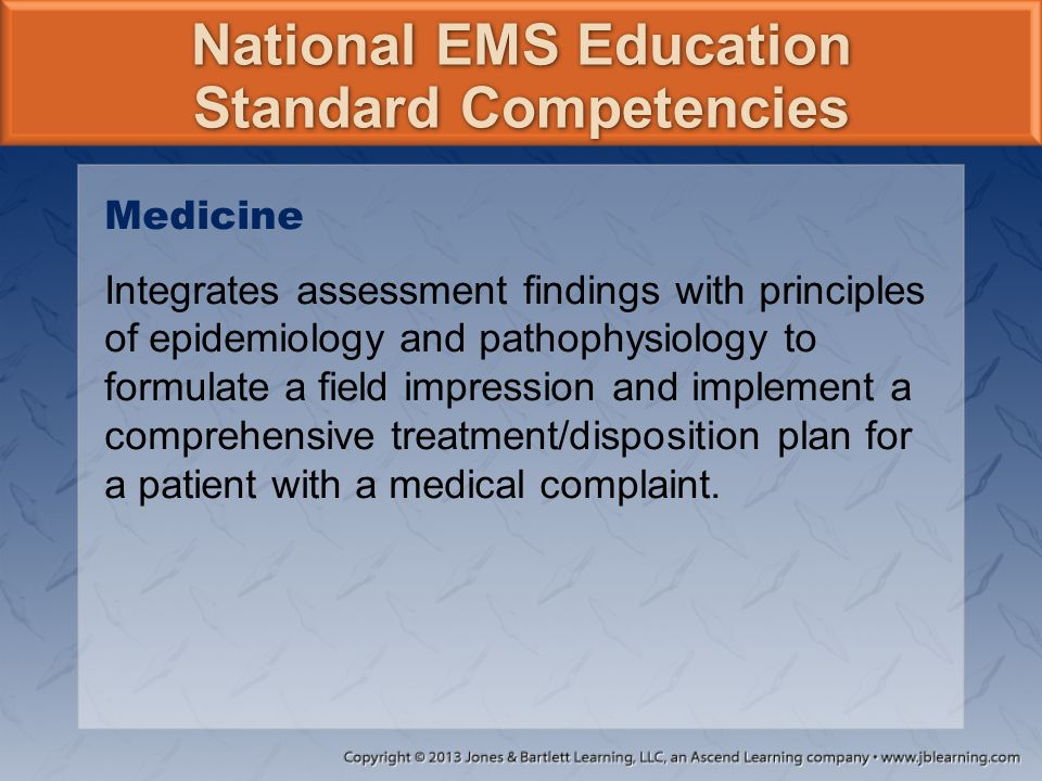 National EMS Education Standard Competencies Medicine Integrates assessment findings with principles of epidemiology and pathophysiology to formulate
