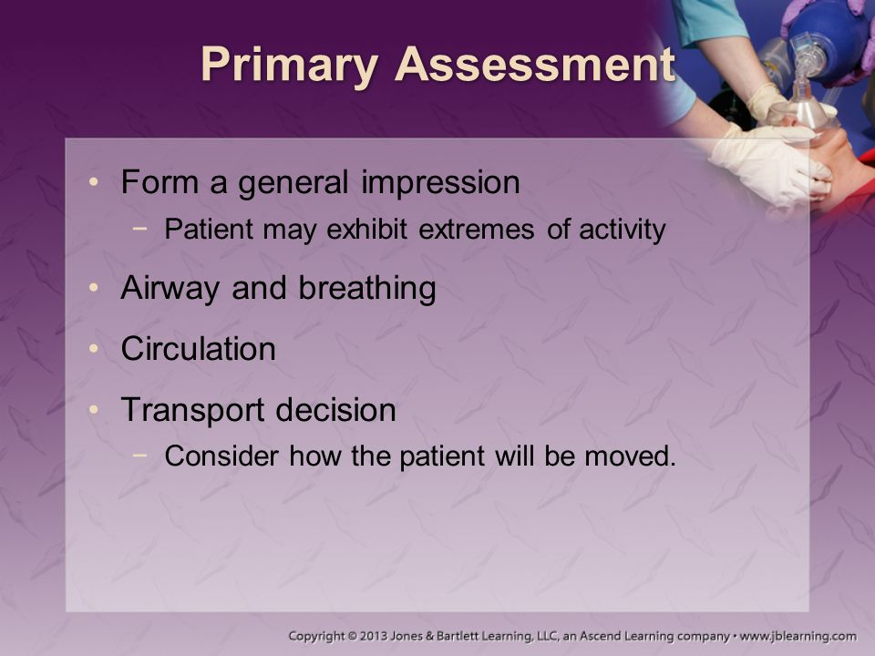 Primary Assessment Form a general impression −Patient may exhibit extremes of activity Airway and breathing Circulation Transport decision −Consider h