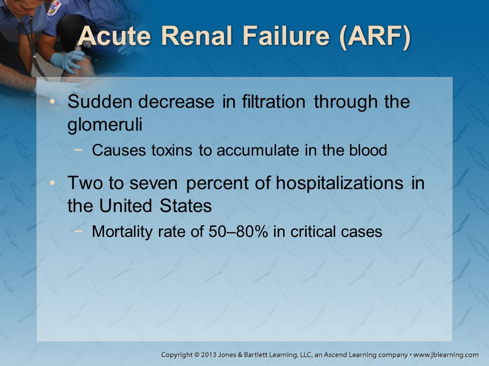 Acute Renal Failure (ARF) Sudden decrease in filtration through the glomeruli −Causes toxins to accumulate in the blood Two to seven percent of hospit