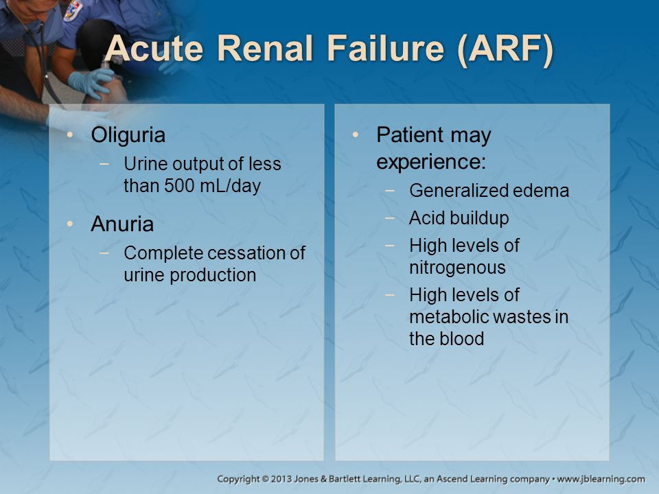 Acute Renal Failure (ARF) Oliguria −Urine output of less than 500 mL/day Anuria −Complete cessation of urine production Patient may experience: −Gener