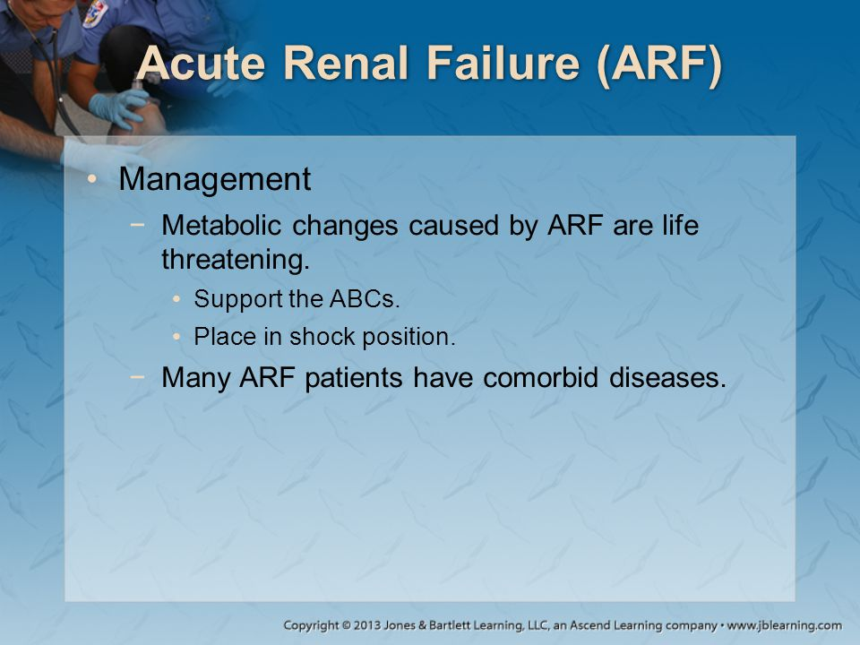 Acute Renal Failure (ARF) Management −Metabolic changes caused by ARF are life threatening. Support the ABCs. Place in shock position. −Many ARF patie
