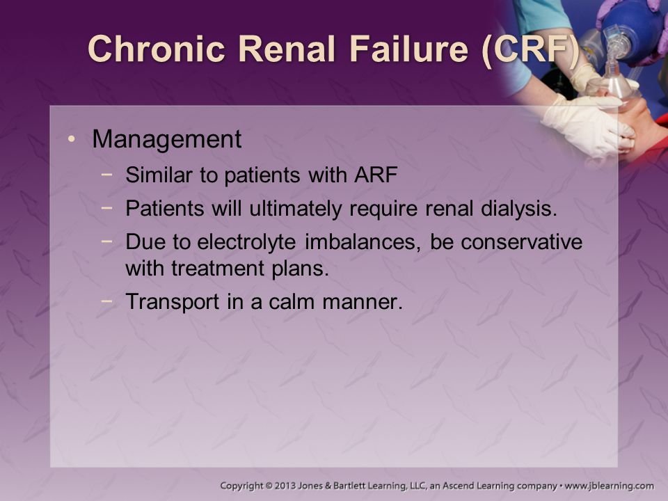 Chronic Renal Failure (CRF) Management −Similar to patients with ARF −Patients will ultimately require renal dialysis. −Due to electrolyte imbalances,