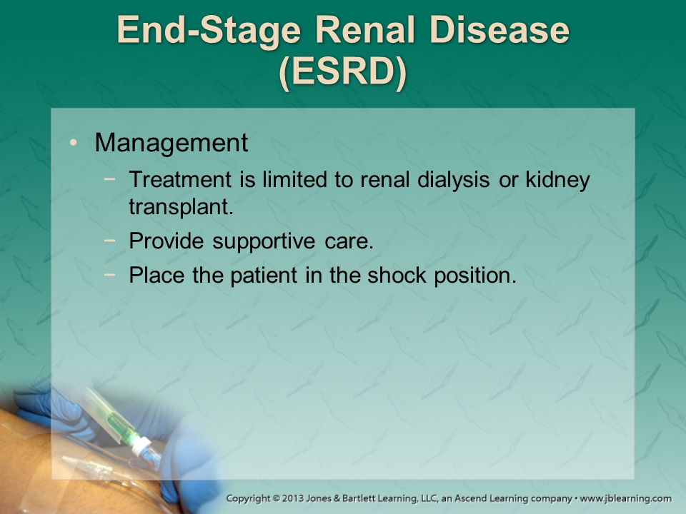 End-Stage Renal Disease (ESRD) Management −Treatment is limited to renal dialysis or kidney transplant. −Provide supportive care. −Place the patient i