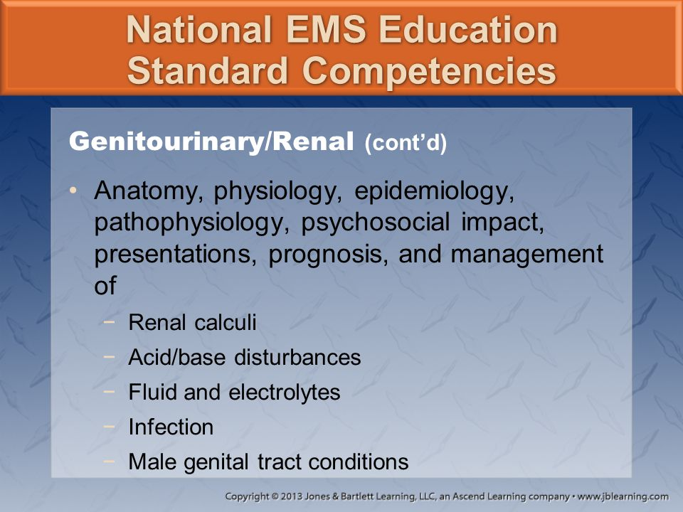 National EMS Education Standard Competencies Genitourinary/Renal (cont'd) Anatomy, physiology, epidemiology, pathophysiology, psychosocial impact, pre
