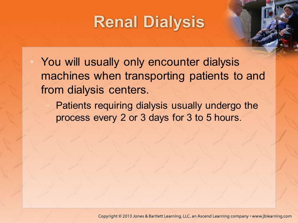 Renal Dialysis You will usually only encounter dialysis machines when transporting patients to and from dialysis centers. −Patients requiring dialysis