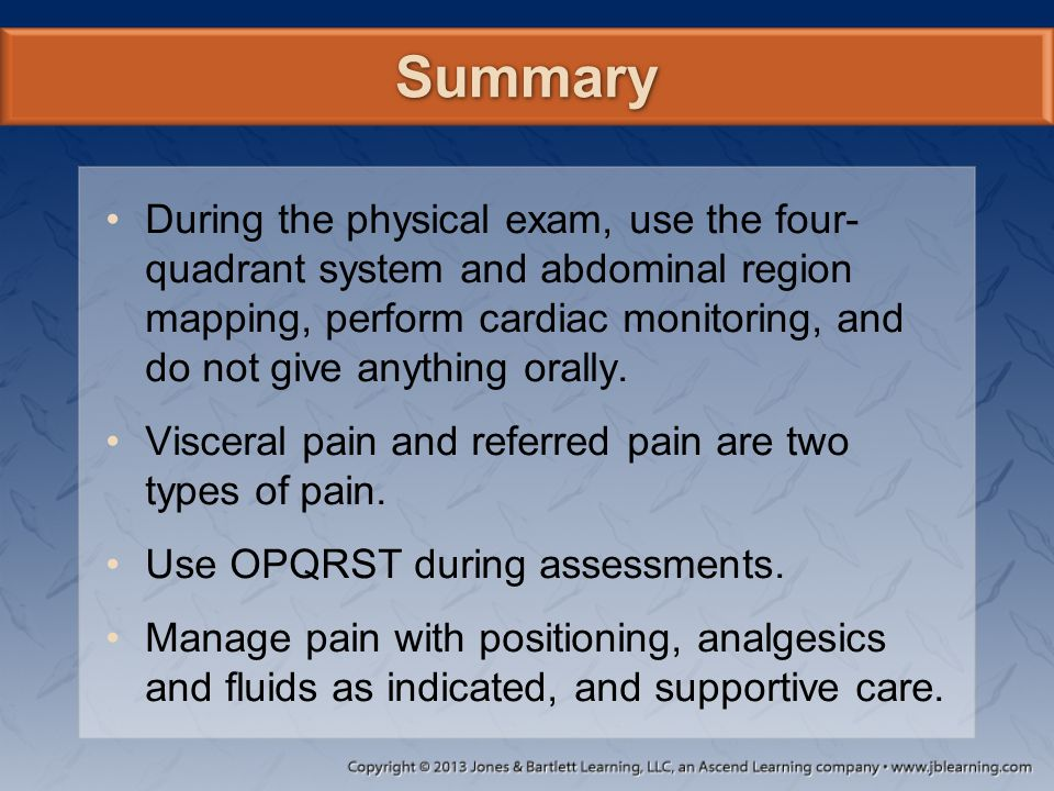 Summary During the physical exam, use the four- quadrant system and abdominal region mapping, perform cardiac monitoring, and do not give anything ora