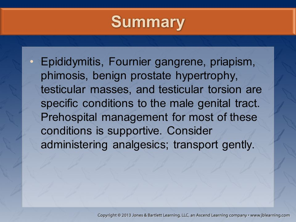 Summary Epididymitis, Fournier gangrene, priapism, phimosis, benign prostate hypertrophy, testicular masses, and testicular torsion are specific condi