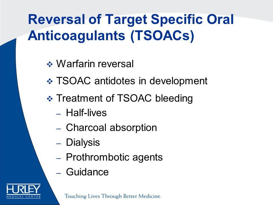 Reversal of Target Specific Oral Anticoagulants (TSOACs)  Warfarin reversal  TSOAC antidotes in development  Treatment of TSOAC bleeding – Half-lives – Charcoal absorption – Dialysis – Prothrombotic agents – Guidance